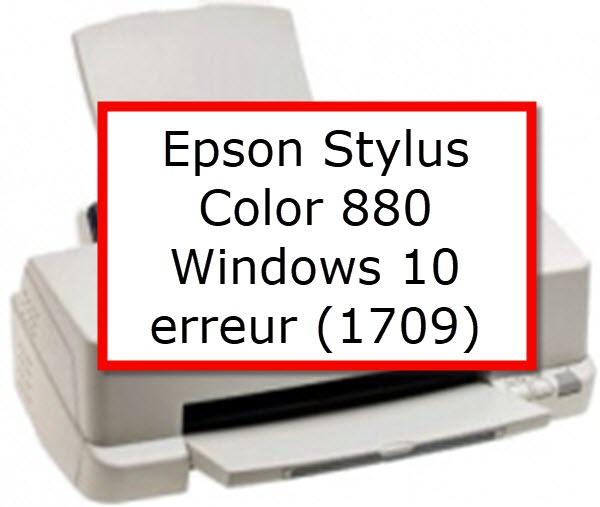 Epson Stylus Color 880 Windows 10  erreur (1709)