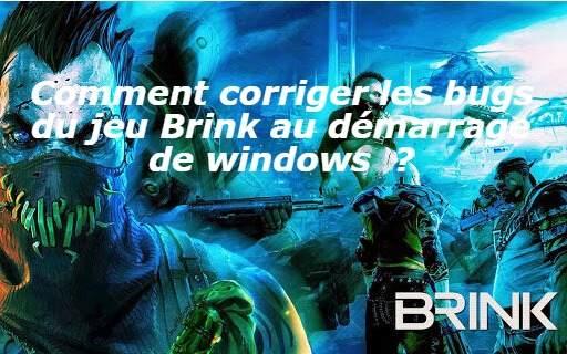 Comment corriger les bugs du jeu Brink au démarrage de windows  ?