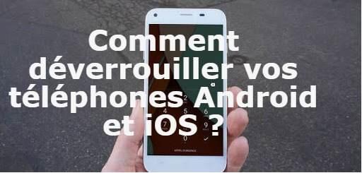 Comment déverrouiller vos téléphones Android et iOS ?
